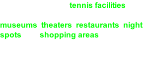 levels to play, and tennis facilities are  widely available. There is also a host of museums, theaters, restaurants, night  spots and shopping areas.   And with all that, you got the makings  for an incredible vacation time.